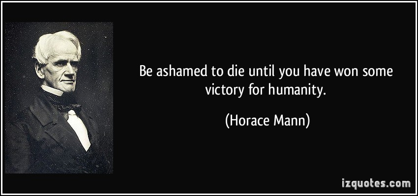 be-ashamed-to-die-until-you-have-won-some-victory-for-humanity-horace-mann
